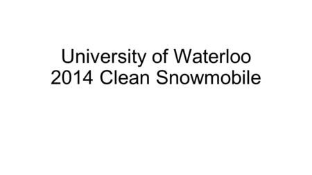 University of Waterloo 2014 Clean Snowmobile. Strategy Four-stroke engine Weber MPE 750 Turbo (2 cyl) Lightweight cross-country chassis Better control.