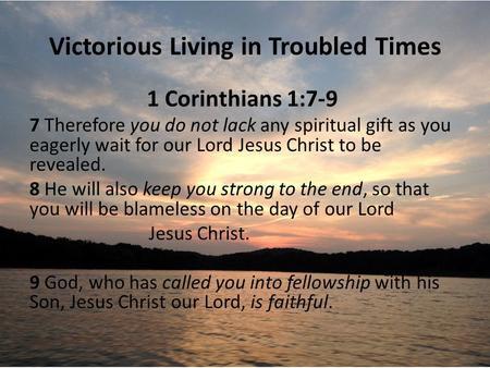 Victorious Living in Troubled Times 1 Corinthians 1:7-9 7 Therefore you do not lack any spiritual gift as you eagerly wait for our Lord Jesus Christ to.