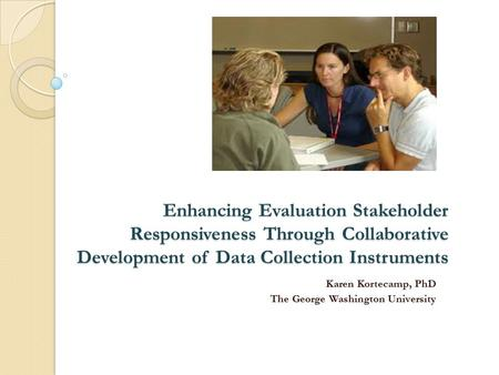Enhancing Evaluation Stakeholder Responsiveness Through Collaborative Development of Data Collection Instruments Karen Kortecamp, PhD The George Washington.