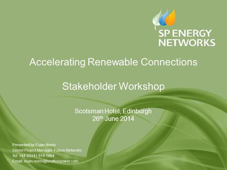 Accelerating Renewable Connections Stakeholder Workshop Scotsman Hotel, Edinburgh 26 th June 2014 Presented by Euan Norris Senior Project Manager, Future.