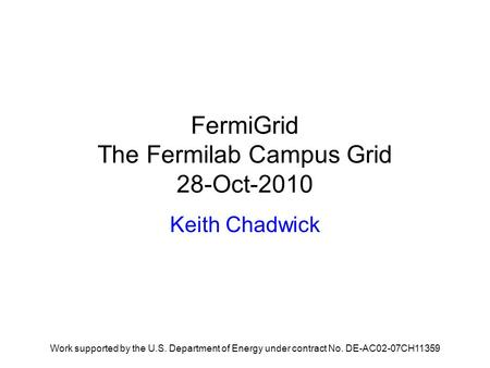 FermiGrid The Fermilab Campus Grid 28-Oct-2010 Keith Chadwick Work supported by the U.S. Department of Energy under contract No. DE-AC02-07CH11359.
