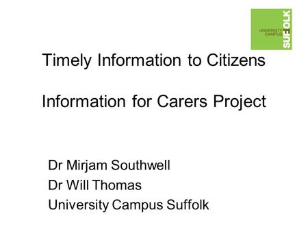 Timely Information to Citizens Information for Carers Project Dr Mirjam Southwell Dr Will Thomas University Campus Suffolk.