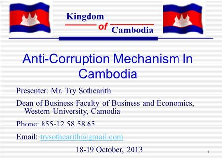 Kingdom of Cambodia 1 Anti-Corruption Mechanism In Cambodia Presenter: Mr. Try Sothearith Dean of Business Faculty of Business and Economics, Western University,