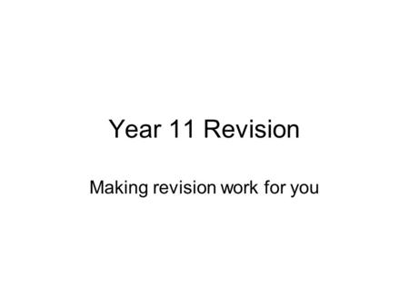 Year 11 Revision Making revision work for you. Make a revision plan First identify dates and times of exams Make an audit ( = list) of topics per subject.