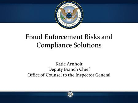 Fraud Enforcement Risks and Compliance Solutions Katie Arnholt Deputy Branch Chief Office of Counsel to the Inspector General.