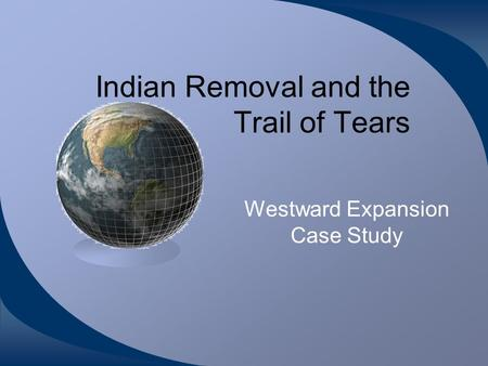 Indian Removal and the Trail of Tears Westward Expansion Case Study.