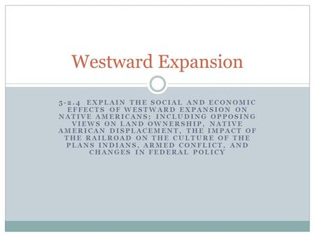 Westward Expansion 5-2.4 Explain the social and economic effects of westward expansion on Native Americans; including opposing views on land ownership,