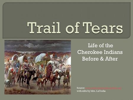 Life of the Cherokee Indians Before & After Source: www.nativeamericans.mrdonn.org with edits by Mrs. LaToshawww.nativeamericans.mrdonn.org.