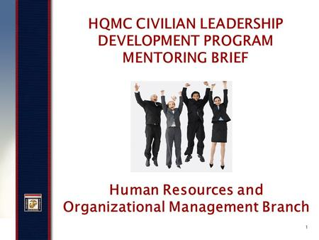 1 HQMC CIVILIAN LEADERSHIP DEVELOPMENT PROGRAM MENTORING BRIEF Human Resources and Organizational Management Branch.