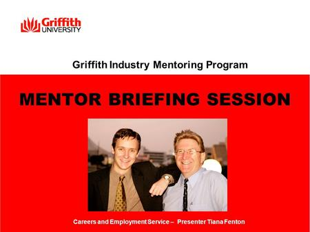 Griffith Industry Mentoring Program MENTOR BRIEFING SESSION Careers and Employment Service – Presenter Tiana Fenton.