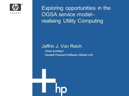 Exploring opportunities in the OGSA service model– realising Utility Computing Jeffrin J. Von Reich Chief architect Hewlett Packard Software Global Unit.