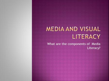 What are the components of Media Literacy?.  Narrowest meaning:  Reading ability – verbal texts  Fluent, critical reading ability  To be educated,