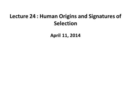 Lecture 24: Human Origins and Signatures of Selection April 11, 2014.
