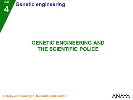 UNIT 4 Genetic engineering Biology and Geology 4. Secondary Education. GENETIC ENGINEERING AND THE SCIENTIFIC POLICE.