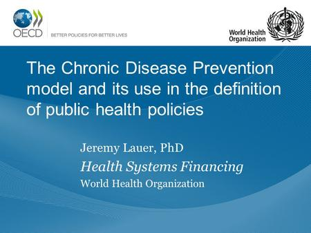 The Chronic Disease Prevention model and its use in the definition of public health policies Jeremy Lauer, PhD Health Systems Financing World Health Organization.