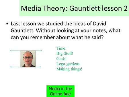 Media Theory: Gauntlett lesson 2 Last lesson we studied the ideas of David Gauntlett. Without looking at your notes, what can you remember about what he.