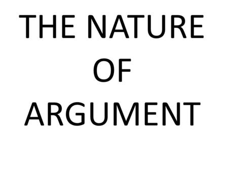 THE NATURE OF ARGUMENT. THE MAIN CONCERN OF LOGIC Basically in logic we deal with ARGUMENTS. Mainly we deal with learning of the principles with which.