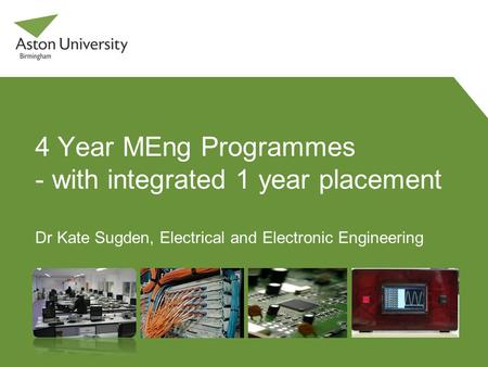 4 Year MEng Programmes - with integrated 1 year placement Dr Kate Sugden, Electrical and Electronic Engineering.