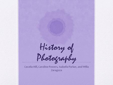 History of Photography Cecelia Hill, Caroline Powers, Isabella Parker, and Willa Zaragoza.
