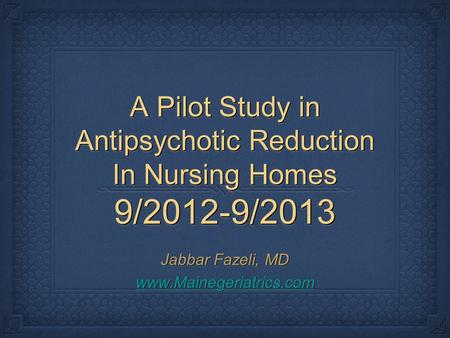 A Pilot Study in Antipsychotic Reduction In Nursing Homes 9/2012-9/2013 Jabbar Fazeli, MD www.Mainegeriatrics.com Jabbar Fazeli, MD www.Mainegeriatrics.com.