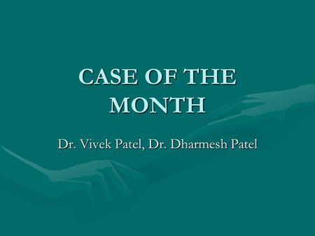 CASE OF THE MONTH Dr. Vivek Patel, Dr. Dharmesh Patel.