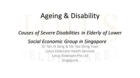 Ageing & Disability Causes of Severe Disabilities in Elderly of Lower Social Economic Group in Singapore Dr Tan Jit Seng & Ms Teo Shing Yuen Lotus Eldercare.