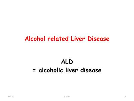 Alcohol related Liver Disease ALD = alcoholic liver disease Fall 101A Jalan.