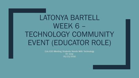 LATONYA BARTELL WEEK 6 – TECHNOLOGY COMMUNITY EVENT (EDUCATOR ROLE) Edu 620 Meeting Students Needs With Technology Dr. Gray 05/22/2016.