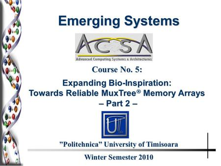"Winter Semester 2010 ""Politehnica"" University of Timisoara Course No. 5: Expanding Bio-Inspiration: Towards Reliable MuxTree  Memory Arrays – Part 2 –"