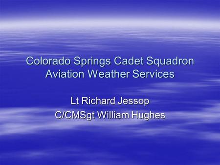 Colorado Springs Cadet Squadron Aviation Weather Services Lt Richard Jessop C/CMSgt William Hughes.