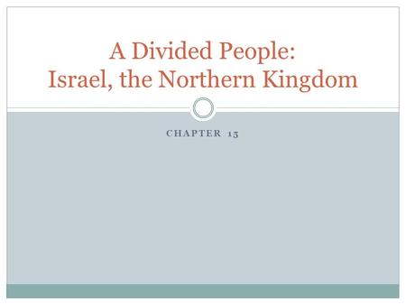 CHAPTER 15 A Divided People: Israel, the Northern Kingdom.