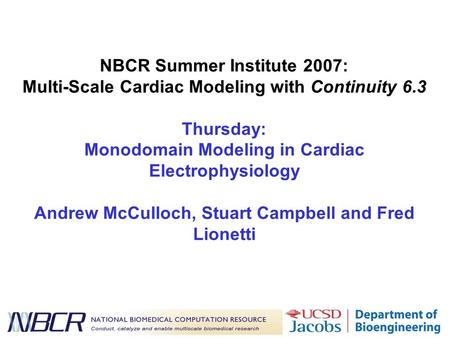 NBCR Summer Institute 2007: Multi-Scale Cardiac Modeling with Continuity 6.3 Thursday: Monodomain Modeling in Cardiac Electrophysiology Andrew McCulloch,