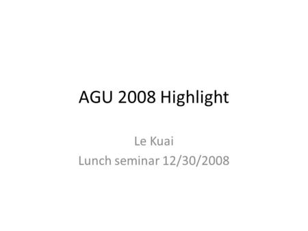 AGU 2008 Highlight Le Kuai Lunch seminar 12/30/2008.