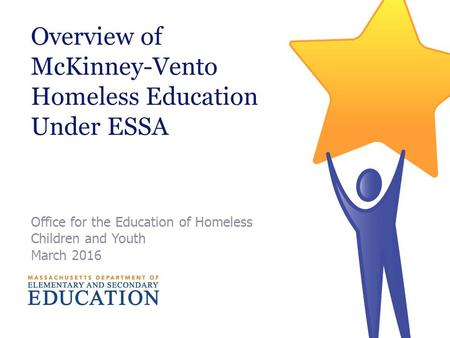 Overview of McKinney-Vento Homeless Education Under ESSA Office for the Education of Homeless Children and Youth March 2016.
