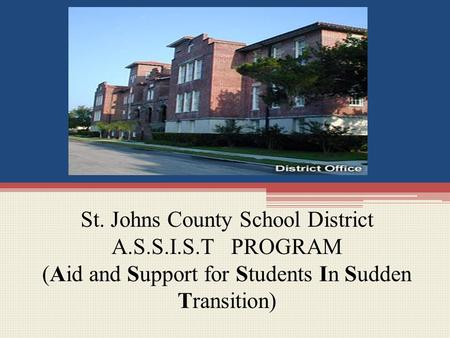 St. Johns County School District A.S.S.I.S.T PROGRAM (Aid and Support for Students In Sudden Transition)