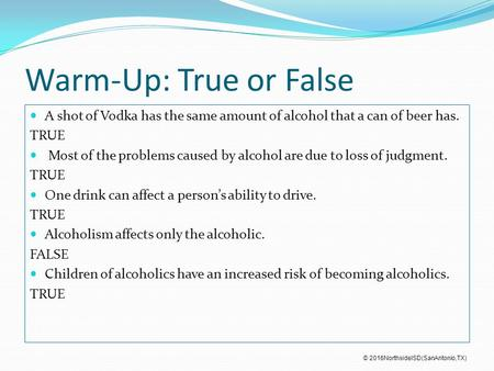 Warm-Up: True or False A shot of Vodka has the same amount of alcohol that a can of beer has. TRUE Most of the problems caused by alcohol are due to loss.