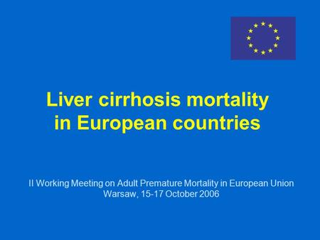 Liver cirrhosis mortality in European countries II Working Meeting on Adult Premature Mortality in European Union Warsaw, 15-17 October 2006.