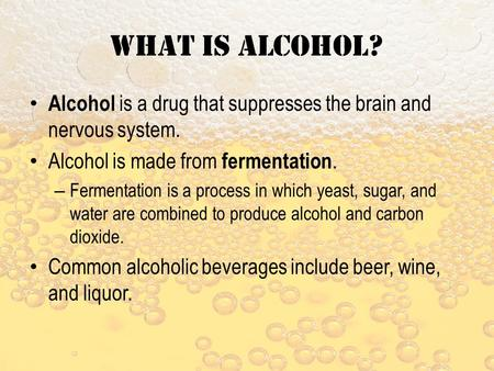 What is alcohol? Alcohol is a drug that suppresses the brain and nervous system. Alcohol is made from fermentation. – Fermentation is a process in which.