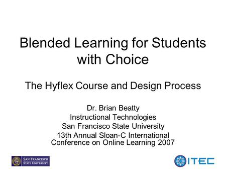 1 Blended Learning for Students with Choice The Hyflex Course and Design Process Dr. Brian Beatty Instructional Technologies San Francisco State University.