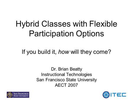 1 Hybrid Classes with Flexible Participation Options If you build it, how will they come? Dr. Brian Beatty Instructional Technologies San Francisco State.