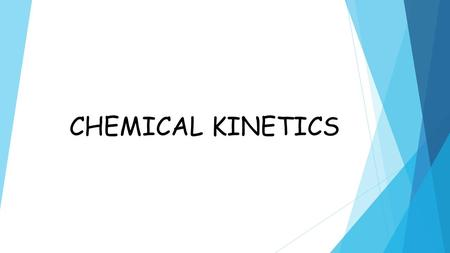 CHEMICAL KINETICS. Chemical kinetics: is a branch of chemistry which deals with the rate of a chemical reaction and the mechanism by which the chemical.