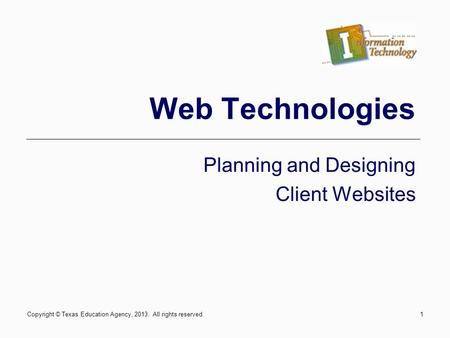 1 Web Technologies Planning and Designing Client Websites Copyright © Texas Education Agency, 2013. All rights reserved.