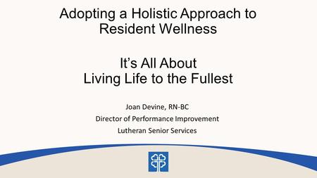Adopting a Holistic Approach to Resident Wellness It's All About Living Life to the Fullest Joan Devine, RN-BC Director of Performance Improvement Lutheran.