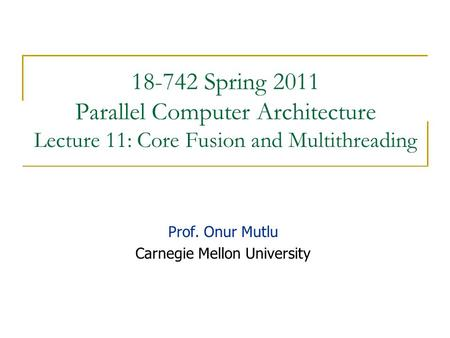 18-742 Spring 2011 Parallel Computer Architecture Lecture 11: Core Fusion and Multithreading Prof. Onur Mutlu Carnegie Mellon University.