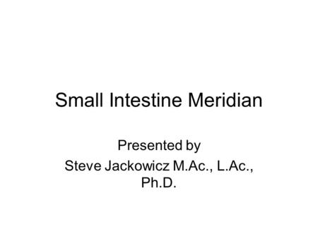 Small Intestine Meridian Presented by Steve Jackowicz M.Ac., L.Ac., Ph.D.