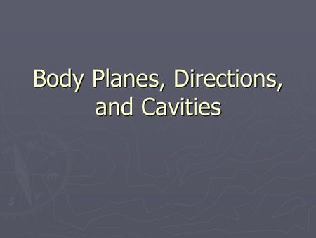 Body Planes, Directions, and Cavities. ► Because terms such as south and east would be difficult to apply to the human body, other directional terms have.