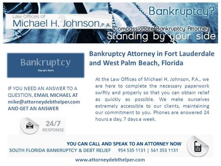 Bankruptcy Attorney in Fort Lauderdale and West Palm Beach, Florida www.attorneydebthelper.com At the Law Offices of Michael H. Johnson, P.A., we are here.