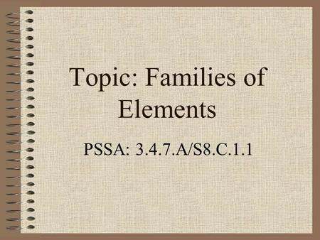 Topic: Families of Elements PSSA: 3.4.7.A/S8.C.1.1.