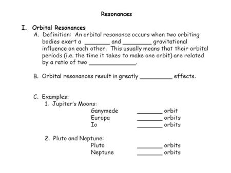 Resonances I. Orbital Resonances A. Definition: An orbital resonance occurs when two orbiting bodies exert a _______ and ________ gravitational influence.