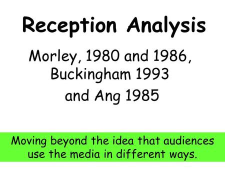 Reception Analysis Morley, 1980 and 1986, Buckingham 1993 and Ang 1985 Moving beyond the idea that audiences use the media in different ways.